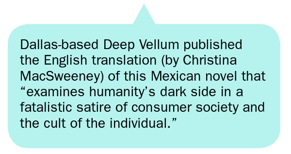"""Dallas-based Deep Vellum published the English translation (by Christina MacSweeney) of this Mexican novel that """"examines humanity's dark side in a fatalistic satire of consumer society and the cult of the individual."""""""